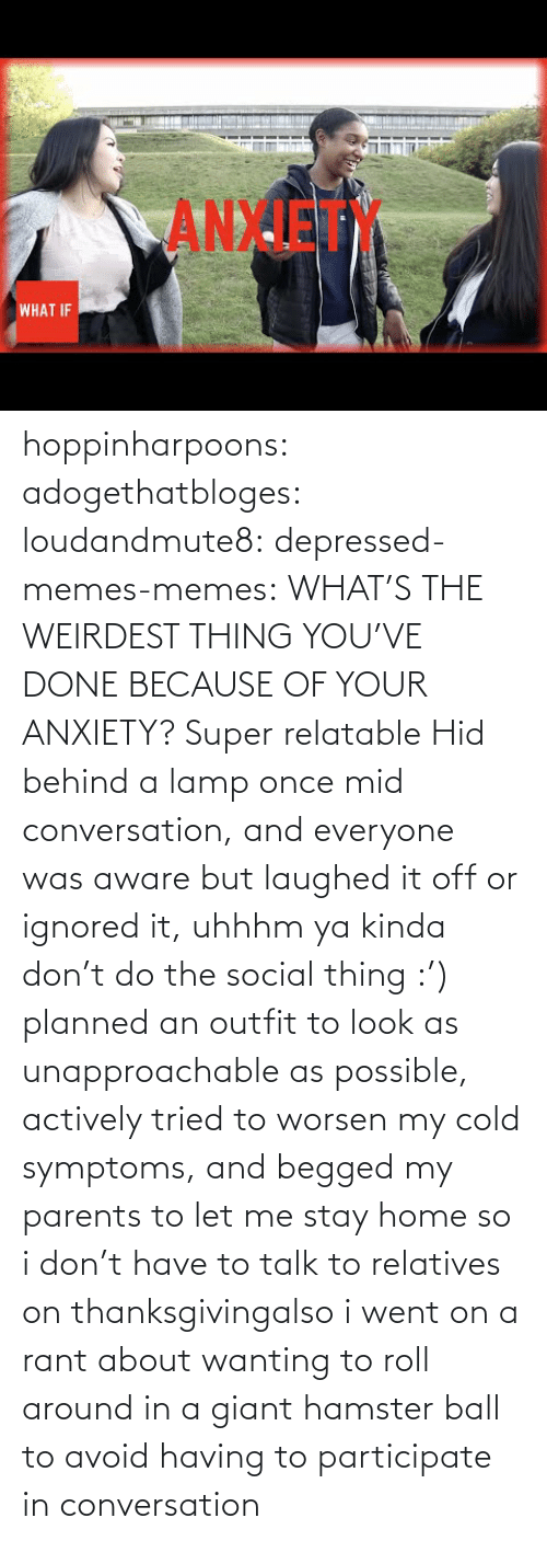 Giant: ANXIET  WHAT IF hoppinharpoons: adogethatbloges:  loudandmute8:   depressed-memes-memes: WHAT'S THE WEIRDEST THING YOU'VE DONE BECAUSE OF YOUR ANXIETY?  Super relatable    Hid behind a lamp once mid conversation, and everyone was aware but laughed it off or ignored it, uhhhm ya kinda don't do the social thing :')   planned an outfit to look as unapproachable as possible, actively tried to worsen my cold symptoms, and begged my parents to let me stay home so i don't have to talk to relatives on thanksgivingalso i went on a rant about wanting to roll around in a giant hamster ball to avoid having to participate in conversation