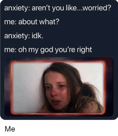 God, Oh My God, and Anxiety: anxiety: aren't you like...worried?  me: about what?  anxiety: idk.  me: oh my god you're right Me