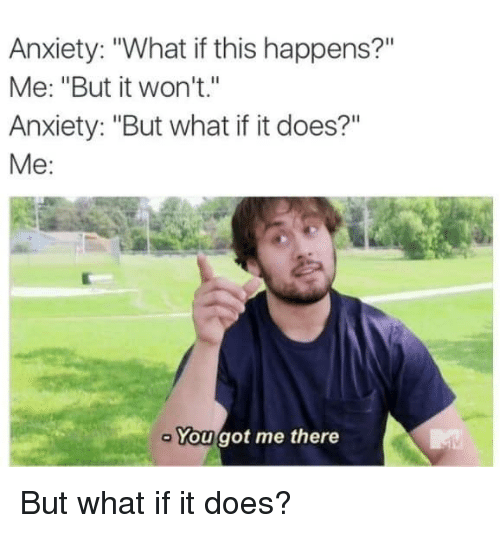 """Dank, Anxiety, and 🤖: Anxiety: """"What if this happens?""""  Me: """"But it won't.""""  Anxiety: """"But what if it does?""""  Me:  You got me there But what if it does?"""