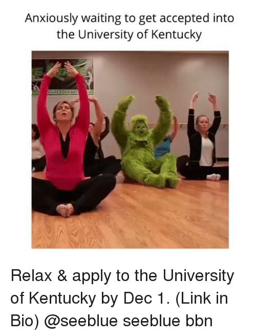 Memes, University of Kentucky, and Kentucky: Anxiously waiting to get accepted into  the University of Kentucky Relax & apply to the University of Kentucky by Dec 1. (Link in Bio) @seeblue seeblue bbn
