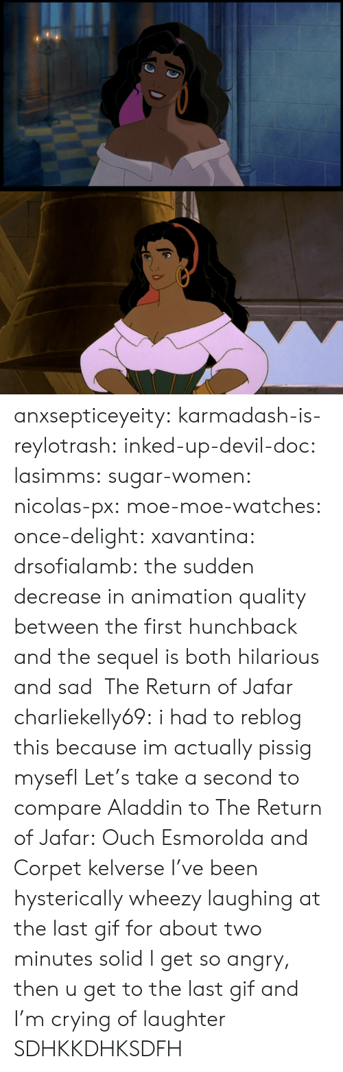 Devil: anxsepticeyeity: karmadash-is-reylotrash:  inked-up-devil-doc:  lasimms:  sugar-women:  nicolas-px:  moe-moe-watches:  once-delight:  xavantina:  drsofialamb:  the sudden decrease in animation quality between the first hunchback and the sequel is both hilarious and sad     The Return of Jafar  charliekelly69:    i had to reblog this because im actually pissig mysefl  Let's take a second to compare Aladdin to The Return of Jafar: Ouch  Esmorolda and Corpet  kelverse        I've been hysterically wheezy laughing at the last gif for about two minutes solid  I get so angry, then u get to the last gif and I'm crying of laughter  SDHKKDHKSDFH