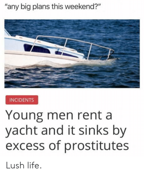 "Lush: any big plans this weekend?""  INCIDENTS  Young men rent a  yacht and it sinks by  excess of prostitutes Lush life."