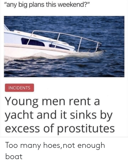 "rent: ""any big plans this weekend?""  INCIDENTS  Young men rent a  yacht and it sinks by  excess of prostitutes Too many hoes,not enough boat"