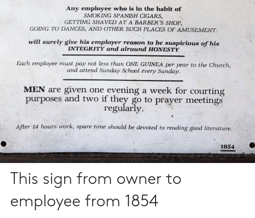 courting: Any employee who is in the habit of  SMOKING SPANISH CIGARS,  GETTING SHAVED AT A BARBER'S SHOP,  GOING TO DANCES, AND OTHER SUCH PLACES OF AMUSEMENT.  will surely give his employer reason to be suspicious of his  INTEGRITY and alround HONESTY  Each employee must pay not less than ONE GUINEA per year to the Church,  and attend Sunday School évery Sunday.  MEN are given one  purposes and two if they go to prayer meetings  evening a week for courting  regularly  After 14 hours work, spare time should be devoted to reading good literature.  1854 This sign from owner to employee from 1854