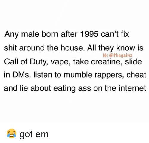 Ass, Internet, and Shit: Any male born after 1995 can't fix  shit around the house. All they know is  Call of Duty, vape, take creatine, slide  in DMs, listen to mumble rappers, cheat  and lie about eating ass on the internet  1G: @thegainz 😂 got em