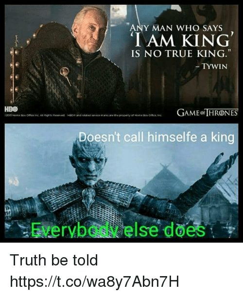 truth be told: ANY MAN WHO SAYS  IAM KING  IS NO TRUE KING.  TYWIN  HBO  t2015 Norner Box Office inc. An Rights Roser wd  AME HRONES  HSO+ and related  vice marks are the property of tome Bok omen tre  Doesn't call himselfe a king  Everybody else does Truth be told https://t.co/wa8y7Abn7H
