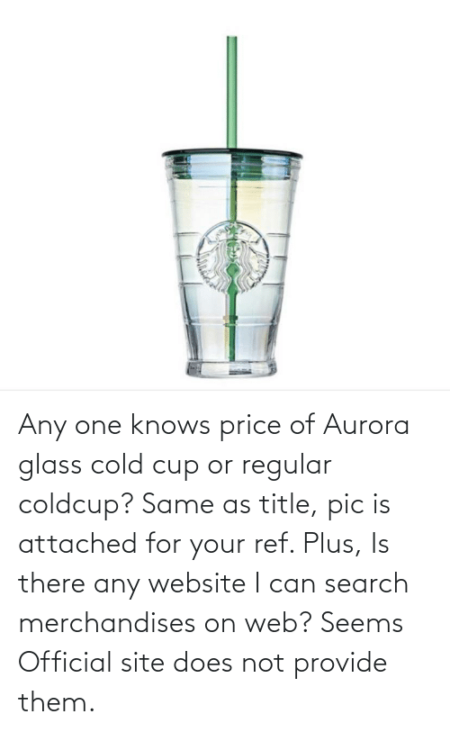 ref: Any one knows price of Aurora glass cold cup or regular coldcup? Same as title, pic is attached for your ref. Plus, Is there any website I can search merchandises on web? Seems Official site does not provide them.