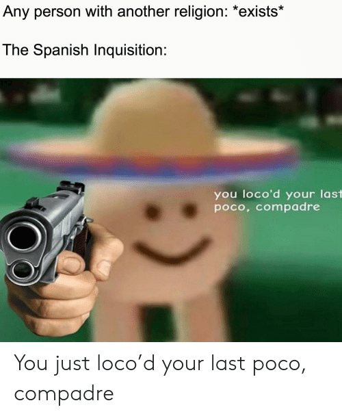 Spanish, Religion, and Another: Any person with another religion: *exists*  The Spanish Inquisition:  you loco'd your last  poco, compadre You just loco'd your last poco, compadre