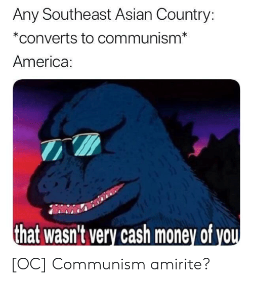 America, Asian, and Money: Any Southeast Asian Country:  *converts to communism*  America  that wasn't very cash money of vo [OC] Communism amirite?