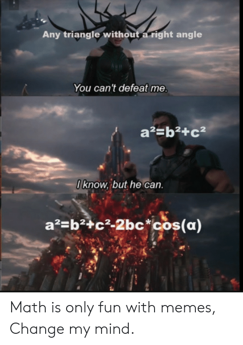 cos: Any triangle without a right angle  You can't defeat me.  a2=b2+c  0know, but he can  a2 b2+c2-2bc*cos(a) Math is only fun with memes, Change my mind.
