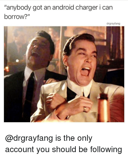 "Android, Memes, and Borrow: ""anybody got an android charger i can  borrow?""  drgrayfang @drgrayfang is the only account you should be following"