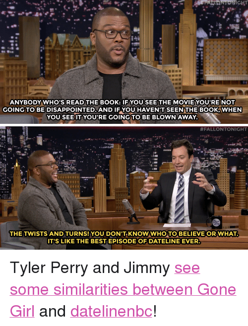 """Tyler Perry: ANYBODY WHO'S READ THE BOOK: IF YOU SEE THE MOVIE YOU'RE NOT  GOING TO BE DISAPPOINTED. AND IF YOU HAVEN'T SEEN THE BOOK, WHEN  YOU SEE IT YOU'RE GOING TO BE BLOWN AWAY.   #FALLONTONIGHT  THE TWISTS AND TURNS!YOU DON'T KNOWWHO TO BELIEVE OR WHAT  IT'S LIKE THE BEST EPISODE OF DATELINE EVER <p>Tyler Perry and Jimmy <a href=""""https://www.youtube.com/watch?v=FdRdhK3venY&amp;list=UU8-Th83bH_thdKZDJCrn88g"""" target=""""_blank"""">see some similarities between Gone Girl</a>and <a class=""""tumblelog"""" href=""""http://tmblr.co/mVH-3NEOIyqbbIguIU5i_9A"""" target=""""_blank"""">datelinenbc</a>!</p>"""
