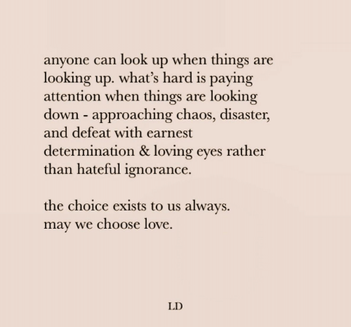 look up: anyone can look up when things are  looking up. what's hard is paying  attention when things  down approaching chaos, disaster,  and defeat with earnest  looking  are  determination & loving eyes rather  than hateful ignorance.  the choice exists to us always  may we choose love  LD