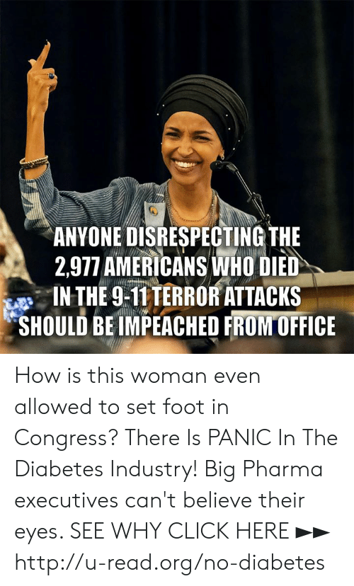 Click, Memes, and Diabetes: ANYONE DISRESPECTING THE  2,977 AMERICANS İNHO DED  IN THE 9-T1TERRORATTACKS  SHOULD BE IMPEACHED FRONTOFFICE How is this woman even allowed to set foot in Congress?  There Is PANIC In The Diabetes Industry! Big Pharma executives can't believe their eyes. SEE WHY CLICK HERE ►► http://u-read.org/no-diabetes