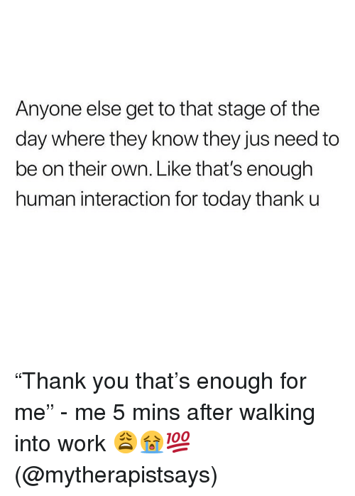 """Memes, Work, and Today: Anyone else get to that stage of the  day where they know they jus need to  be on their own. Like that's enough  human interaction for today thank u """"Thank you that's enough for me"""" - me 5 mins after walking into work 😩😭💯(@mytherapistsays)"""