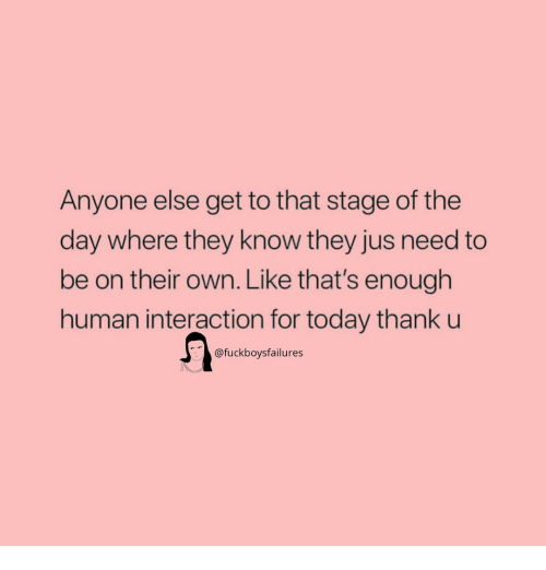 Today, Girl Memes, and Human: Anyone else get to that stage of the  day where they know they jus need to  be on their own. Like that's enough  human interaction for today thank u  @fuckboysfailures