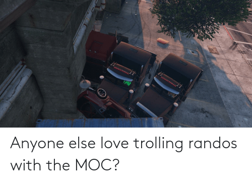 Trolling: Anyone else love trolling randos with the MOC?