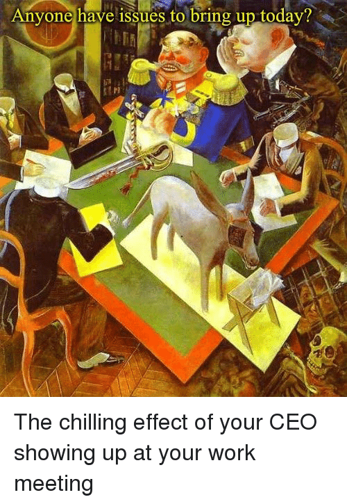 Work Meeting: Anyone have issues to bring up today  Pl The chilling effect of your CEO showing up at your work meeting