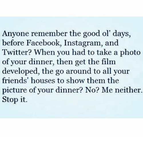 Dank, Facebook, and Friends: Anyone remember the good ol' days,  before Facebook, Instagram, and  Twitter? When you had to take a photo  of your dinner, then get the film  developed, the go around to all your  friends' houses to show them the  picture of your dinner? No? Me neither.  Stop it.