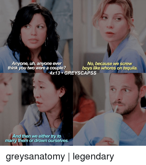 Whoreing: Anyone, uh, anyone ever  No, because we screw  think you two were a couple?  boys like whores on tequila.  4x13 GREY SCAPSS  And then We either try to  marry them or drown ourselves. greysanatomy | legendary