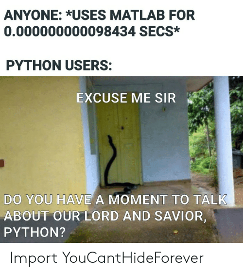 Me Sir: ANYONE: *USES MATLAB FOR  0.000000000098434 SECS*  PYTHON USERS:  EXCUSE ME SIR  DO YOU HAVE A MOMENT TO TALK  ABOUT OUR LORD AND SAVIOR,  PYTHON? Import YouCantHideForever