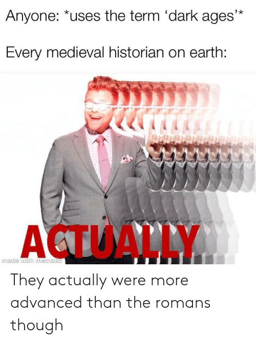 Earth, Medieval, and Dark: Anyone: *uses the term 'dark ages'*  Every medieval historian on earth:  ACTUALLY  made with mematic They actually were more advanced than the romans though