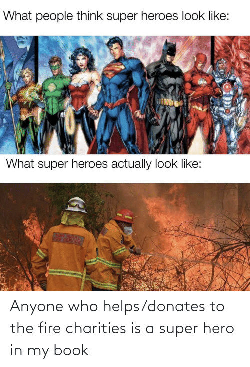 Fire: Anyone who helps/donates to the fire charities is a super hero in my book