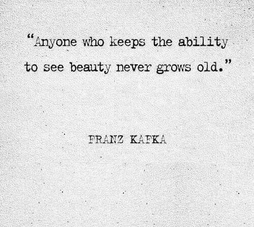 "Old, Ability, and Never: ""Anyone who keeps the ability  to see beauty never grows old.""  PRANZ KAFKA"