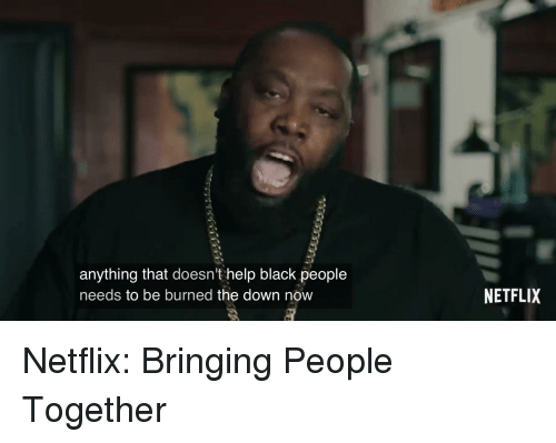 Netflix, Black, and Help: anything that doesn't help black people  needs to be burned the down now  NETFLIX