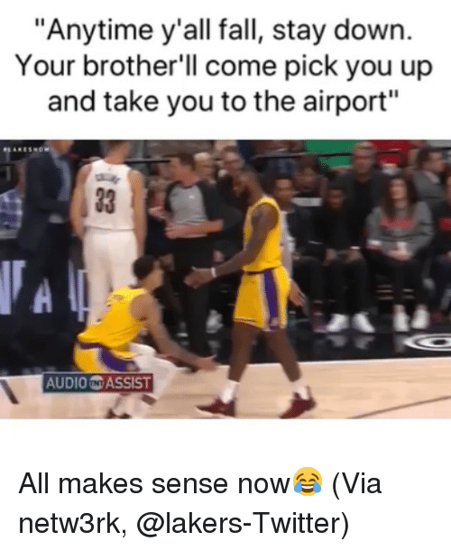"""Basketball, Fall, and Los Angeles Lakers: """"Anytime y'all fall, stay down.  Your brother'll come pick you up  and take you to the airport""""  33 1  AUDIO N ASSIST All makes sense now😂 (Via netw3rk, @lakers-Twitter)"""