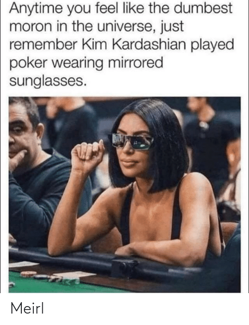 Kim Kardashian: Anytime you feel like the dumbest  moron in the universe, just  remember Kim Kardashian played  poker wearing mirrored  sunglasses. Meirl