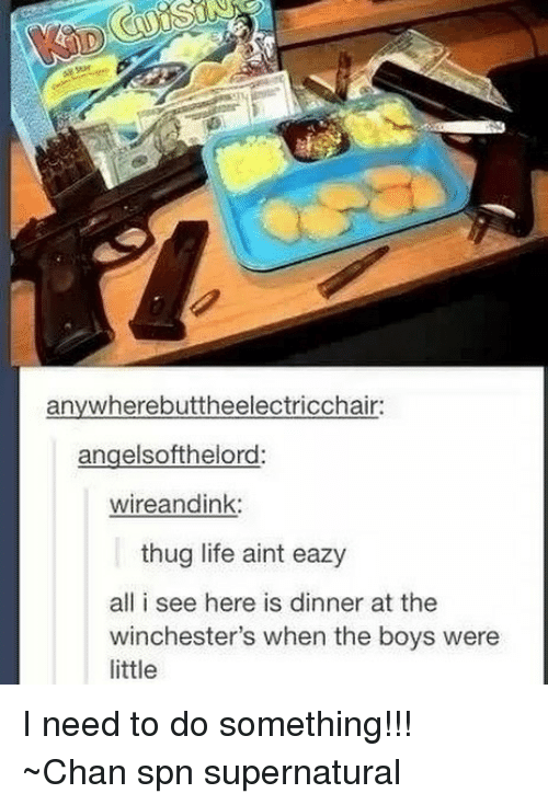 Thugs Life: anywherebuttheelectricchair:  angelsofthelord:  wireandink:  thug life aint eazy  all i see here is dinner at the  winchester's when the boys were  little I need to do something!!! ~Chan spn supernatural