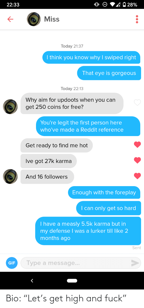 "So Hard: 'AO 28%  22:33  Miss  Today 21:37  I think you know why I swiped right  That eye is gorgeous  Today 22:13  Why aim for updoots when you can  get 250 coins for free?  You're legit the first person here  who've made a Reddit reference  Get ready to find me hot  Ive got 27k karma  And 16 followers  Enough with the foreplay  I can only get so hard  I have a measly 5.5k karma but in  my defense I was a lurker till like 2  months ago  Sent  Type a message...  GIF Bio: ""Let's get high and fuck"""