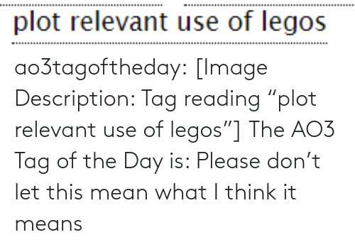 """relevant: ao3tagoftheday:  [Image Description: Tag reading """"plot relevant use of legos""""]  The AO3 Tag of the Day is: Please don't let this mean what I think it means"""