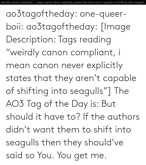 """Canon: ao3tagoftheday:  one-queer-boii:  ao3tagoftheday:  [Image Description: Tags reading """"weirdly canon compliant, i mean canon never explicitly states that they aren't capable of shifting into seagulls""""]  The AO3 Tag of the Day is: But should it have to?   If the authors didn't want them to shift into seagulls then they should've said so  You. You get me."""