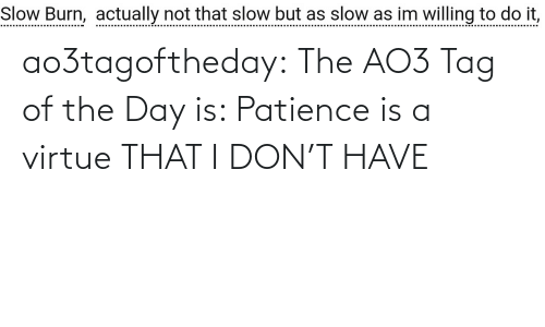 The Day: ao3tagoftheday: The AO3 Tag of the Day is: Patience is a virtue THAT I DON'T HAVE