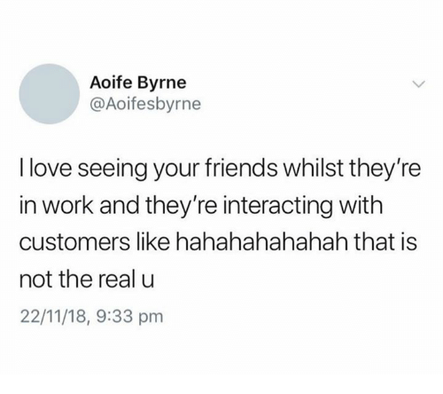 Friends, Love, and Work: Aoife Byrne  @Aoifesbyrne  I love seeing your friends whilst they're  in work and they're interacting with  customers like hahahahahahah that is  not the real u  22/11/18, 9:33 pm