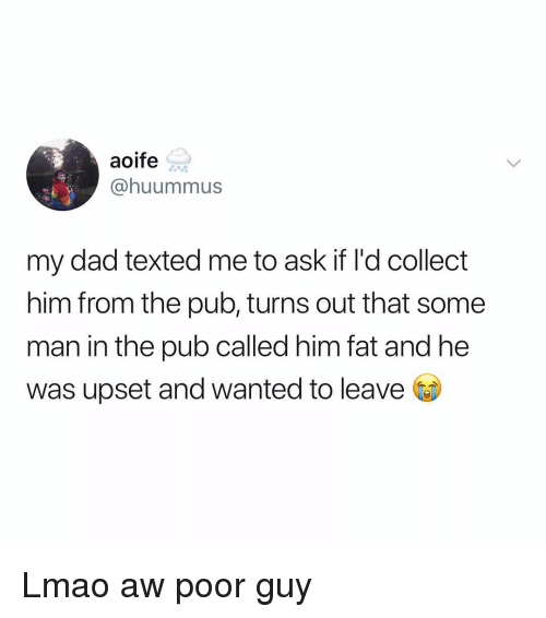 Dad, Lmao, and Memes: aoife  @huummus  my dad texted me to ask if I'd collect  him from the pub, turns out that some  man in the pub called him fat and he  was upset and wanted to leave Lmao aw poor guy