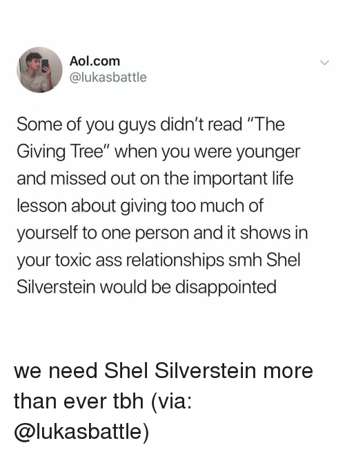 """Life Lesson: Aol.com  @lukasbattle  Some of you guys didn't read """"The  Giving Tree"""" when you were younger  and missed out on the important life  lesson about giving too much of  yourself to one person and it shows in  your toxic ass relationships smh Shel  Silverstein would be disappointed we need Shel Silverstein more than ever tbh (via: @lukasbattle)"""