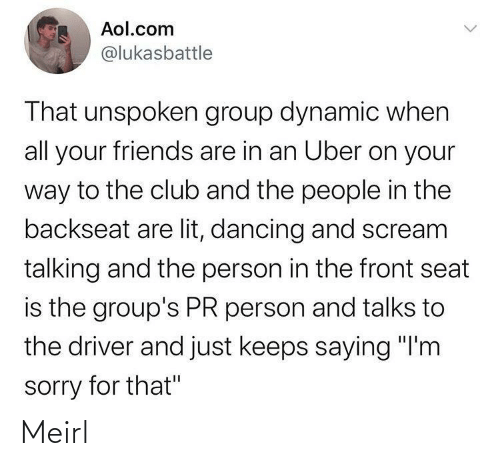"""Scream: Aol.com  @lukasbattle  That unspoken group dynamic when  all your friends are in an Uber on your  way to the club and the people in the  backseat are lit, dancing and scream  talking and the person in the front seat  is the group's PR person and talks to  the driver and just keeps saying """"I'm  sorry for that"""" Meirl"""