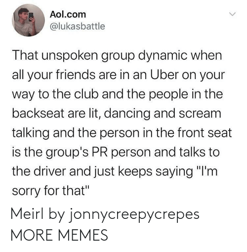 """Scream: Aol.com  @lukasbattle  That unspoken group dynamic when  all your friends are in an Uber on your  way to the club and the people in the  backseat are lit, dancing and scream  talking and the person in the front seat  is the group's PR person and talks to  the driver and just keeps saying """"I'm  sorry for that"""" Meirl by jonnycreepycrepes MORE MEMES"""