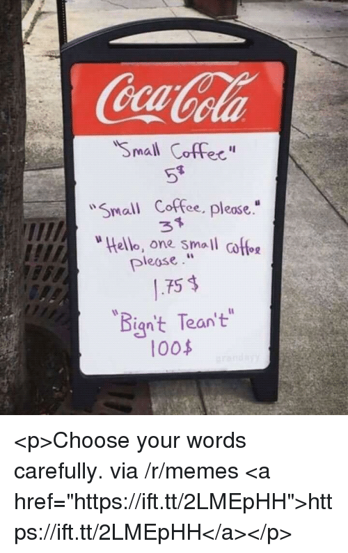 "Memes, Coffee, and One: aola  Small Coffec""  Small Coffee, please.  ello, one small coffo  .75 $  ""Bign't Tean't  pleose  0o <p>Choose your words carefully. via /r/memes <a href=""https://ift.tt/2LMEpHH"">https://ift.tt/2LMEpHH</a></p>"