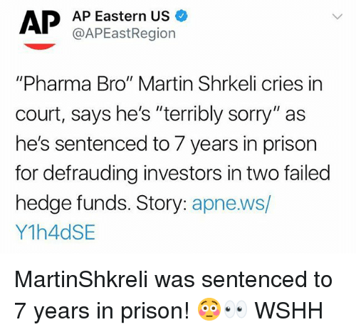 "Martin, Memes, and Sorry: AP Eastern US  @APEastRegion  ""Pharma Bro"" Martin Shrkeli cries in  court, says he's ""terribly sorry"" as  he's sentenced to 7 years in prison  for defrauding investors in two failed  hedge funds. Story: apne.ws/  Y1h4dSE MartinShkreli was sentenced to 7 years in prison! 😳👀 WSHH"