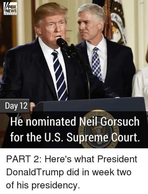 nominal: AP  FOX  NEWS  Day 12  He nominated Neil Gorsuch  for the U.S. Supreme Court PART 2: Here's what President DonaldTrump did in week two of his presidency.