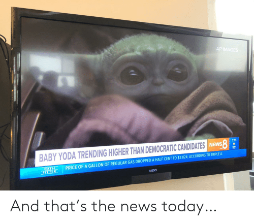 bath: AP IMAGES  7:15  BABY YODA TRENDING HIGHER THAN DEMOCRATIC CANDIDATES INEWS  55  PRICE OF A GALLON OF REGULAR GAS DROPPED A HALF CENT TO $3.824, ACCORDING TO TRIPLE A  BATH  FITTER  VIZIO And that's the news today…