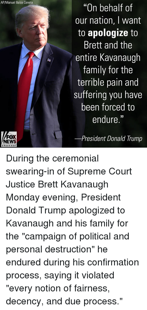 "Donald Trump, Family, and Memes: AP/Manuel Balce Ceneta  ""On behalf of  our nation, I want  to apologize to  Brett and the  entire Kavanaugh  family for the  terrible pain and  suffering you have  been forced to  endure.""  FOX  NEWS  President Donald Trump  chan neI During the ceremonial swearing-in of Supreme Court Justice Brett Kavanaugh Monday evening, President Donald Trump apologized to Kavanaugh and his family for the ""campaign of political and personal destruction"" he endured during his confirmation process, saying it violated ""every notion of fairness, decency, and due process."""