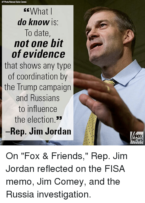 "Friends, Memes, and News: AP Phota/Manual Bala Ceneta  What l  do KnoW IS:  To date,  not one bit  of evidence  that shows any type  of coordination by  the Trump campaign  and Russians  to influence  the election  Rep. Jim Jordan  FOX  NEWS On ""Fox & Friends,"" Rep. Jim Jordan reflected on the FISA memo, Jim Comey, and the Russia investigation."