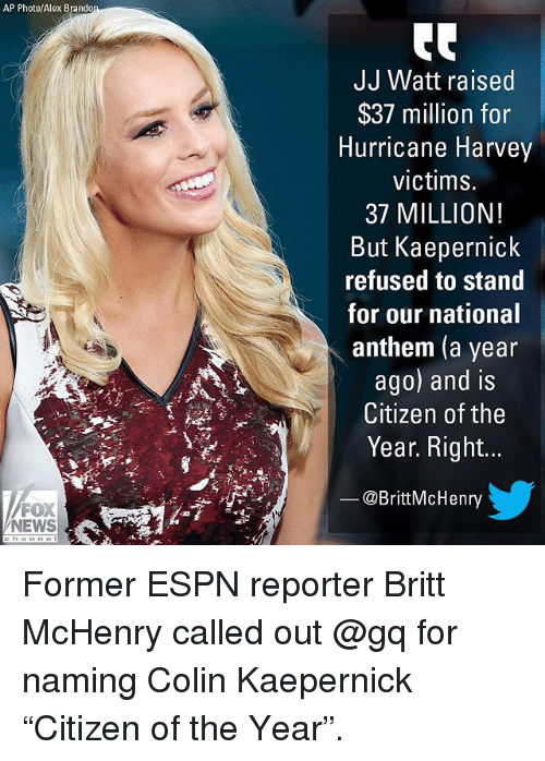 "Colin Kaepernick, Espn, and Memes: AP Photo/Alex Brando  JJ Watt raised  $37 million for  Hurricane Harvey  victims.  37 MILLION!  But Kaepernick  refused to stand  for our national  anthem (a year  ago) and is  Citizen of the  Year. Right..  @BrittMcHenry  FOX  NEWS Former ESPN reporter Britt McHenry called out @gq for naming Colin Kaepernick ""Citizen of the Year""."