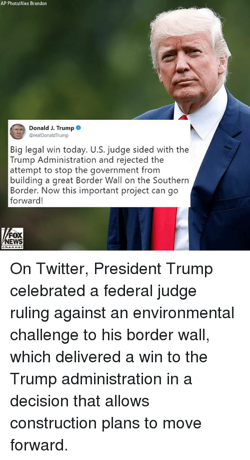 Memes, News, and Twitter: AP Photo/Alex Brandon  Donald J. Trump .  @realDonaldTrump  Big legal win today. U.S. judge sided with the  Trump Administration and rejected the  attempt to stop the government from  building a great Border Wall on the Southern/  Border. Now this important project can go  forward!  FOX  NEWS On Twitter, President Trump celebrated a federal judge ruling against an environmental challenge to his border wall, which delivered a win to the Trump administration in a decision that allows construction plans to move forward.