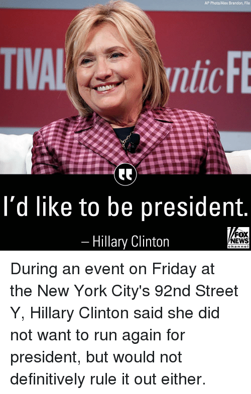Friday, Hillary Clinton, and Memes: AP Photo/Alex Brandon, File  ntic  l'd like to be president  Hillary Clinton  FOX  NEWS  chan ne I During an event on Friday at the New York City's 92nd Street Y, Hillary Clinton said she did not want to run again for president, but would not definitively rule it out either.